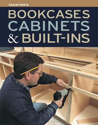 Bookcases, Cabinets & Built-Ins By Fine Homebuilding & Fine Woodworking (COR)/ Fine Woodworking (COR)